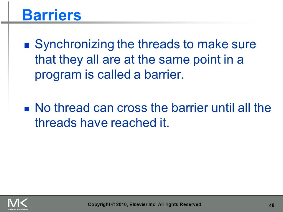 48 Barriers Synchronizing the threads to make sure that they all are at the same point in a program is called a barrier.