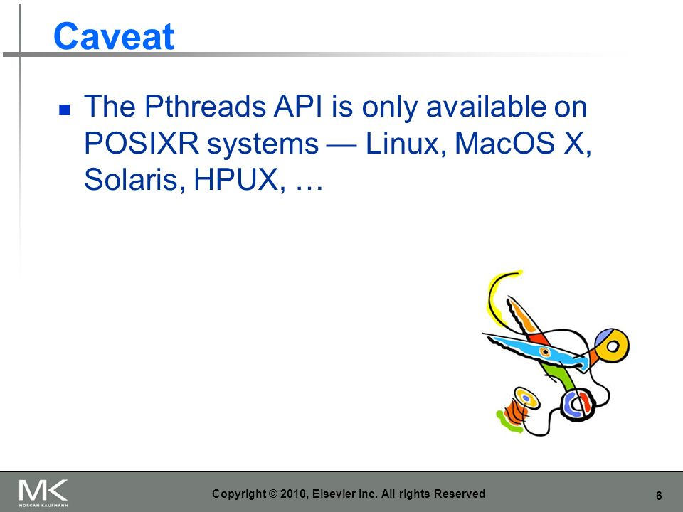 6 Caveat The Pthreads API is only available on POSIXR systems Linux, MacOS X, Solaris, HPUX, … Copyright © 2010, Elsevier Inc.
