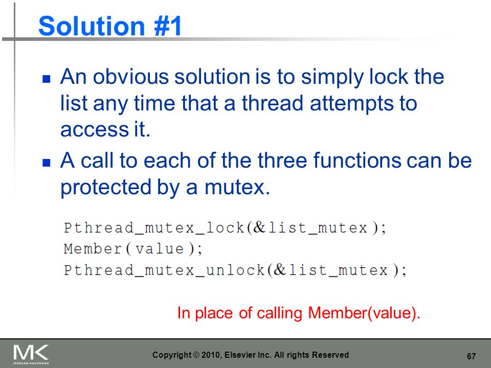 67 Solution #1 An obvious solution is to simply lock the list any time that a thread attempts to access it.