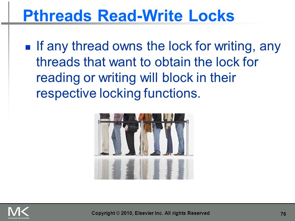 76 Pthreads Read-Write Locks If any thread owns the lock for writing, any threads that want to obtain the lock for reading or writing will block in their respective locking functions.