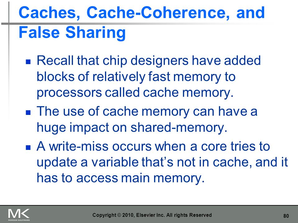 80 Caches, Cache-Coherence, and False Sharing Recall that chip designers have added blocks of relatively fast memory to processors called cache memory.