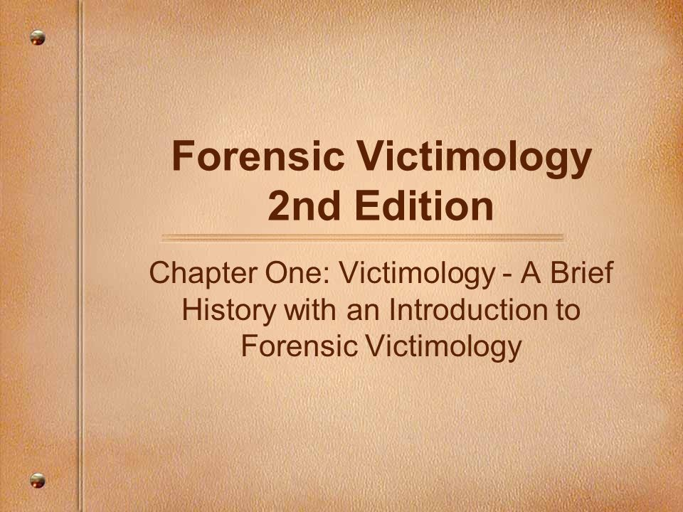 Forensic Victimology 2nd Edition Chapter One: Victimology - A Brief History with an Introduction to Forensic Victimology
