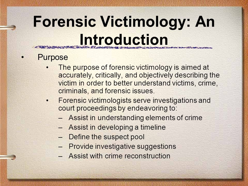Forensic Victimology: An Introduction Purpose The purpose of forensic victimology is aimed at accurately, critically, and objectively describing the v