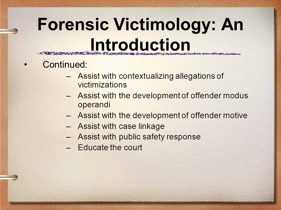 Forensic Victimology: An Introduction Continued: –Assist with contextualizing allegations of victimizations –Assist with the development of offender m