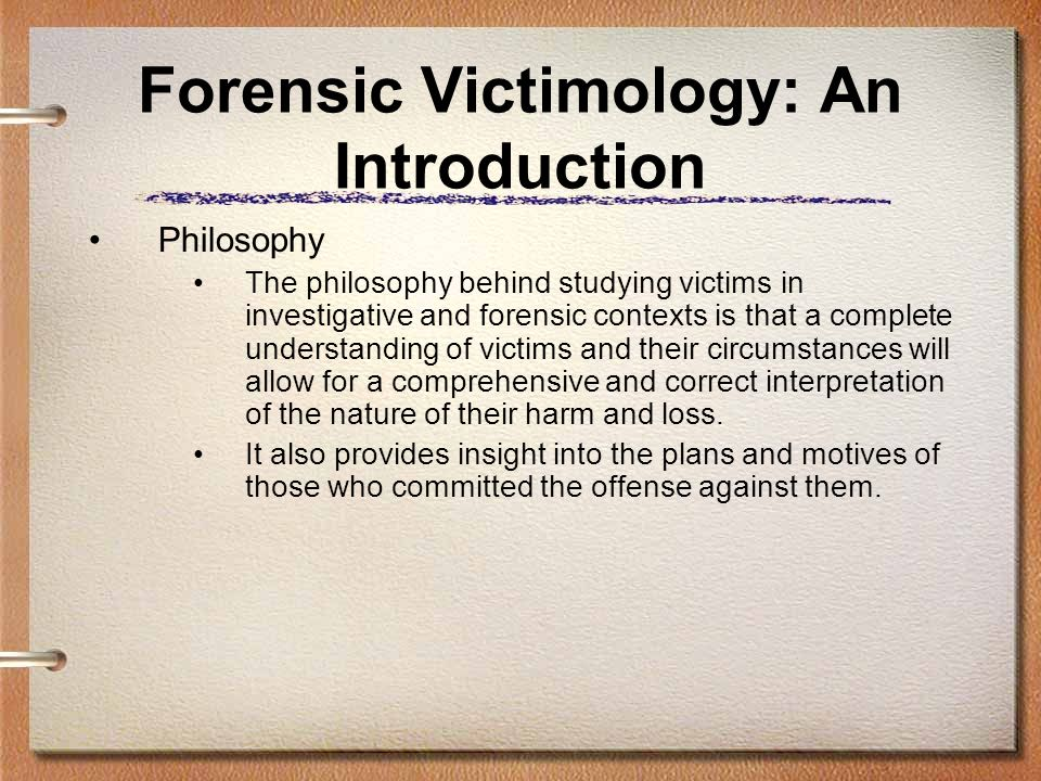 Forensic Victimology: An Introduction Philosophy The philosophy behind studying victims in investigative and forensic contexts is that a complete unde