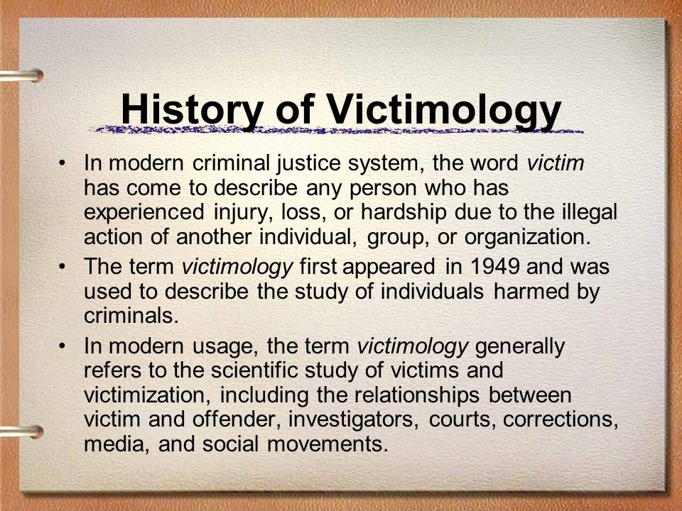 History of Victimology In modern criminal justice system, the word victim has come to describe any person who has experienced injury, loss, or hardshi