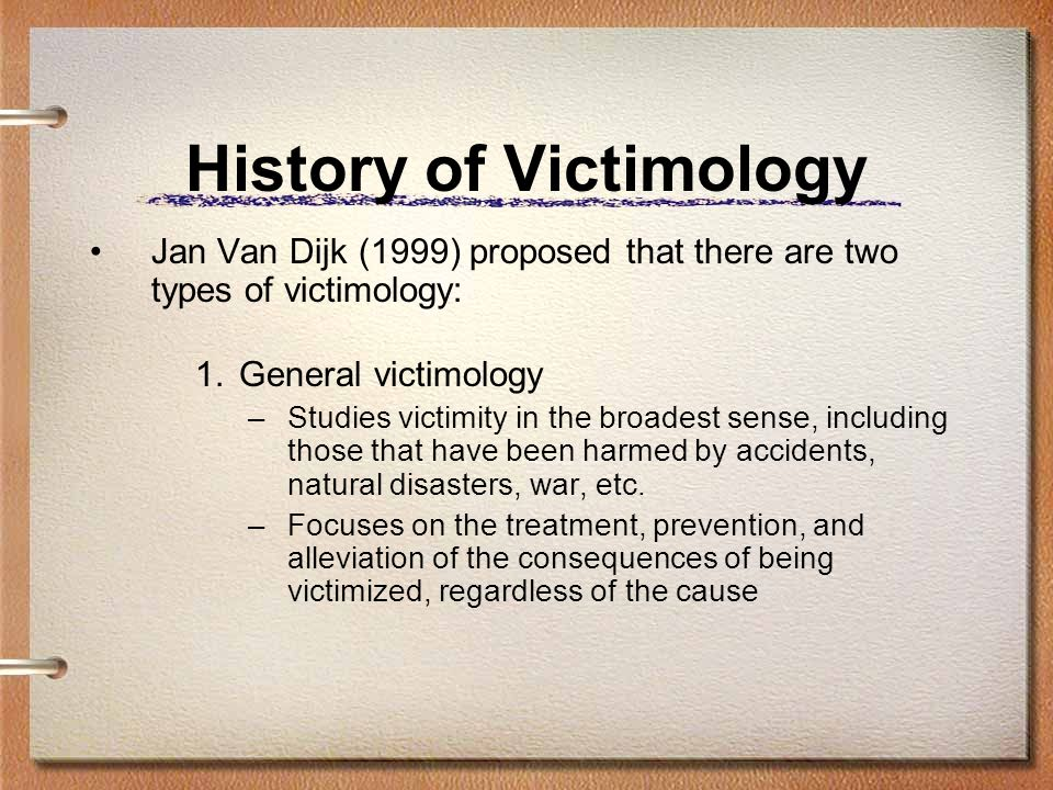 History of Victimology Jan Van Dijk (1999) proposed that there are two types of victimology: 1.General victimology –Studies victimity in the broadest