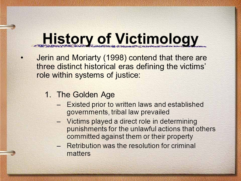 History of Victimology Jerin and Moriarty (1998) contend that there are three distinct historical eras defining the victims role within systems of jus