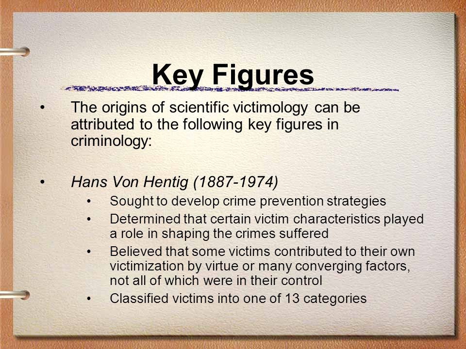 Key Figures The origins of scientific victimology can be attributed to the following key figures in criminology: Hans Von Hentig (1887-1974) Sought to