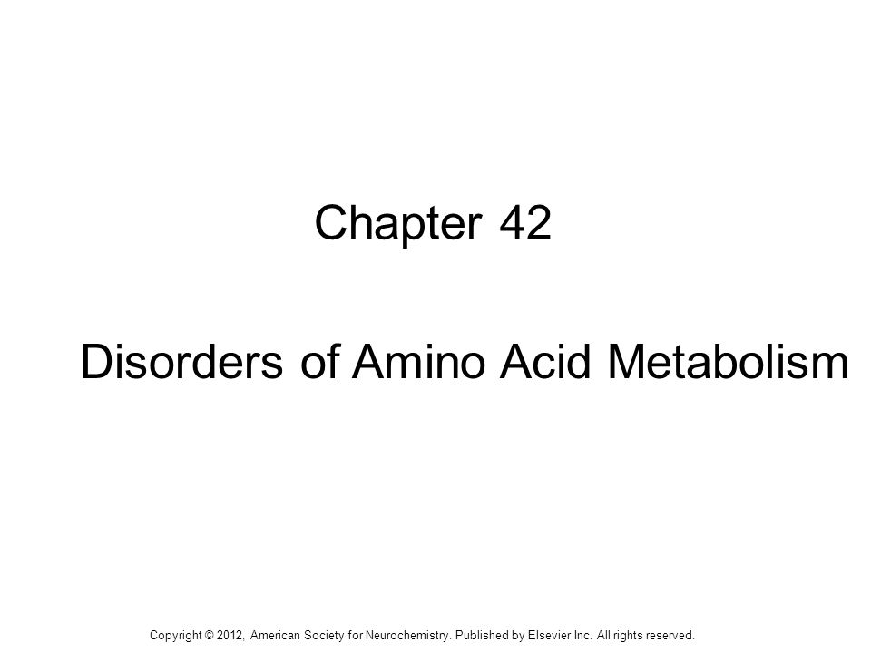1 Chapter 42 Disorders of Amino Acid Metabolism Copyright © 2012, American Society for Neurochemistry.