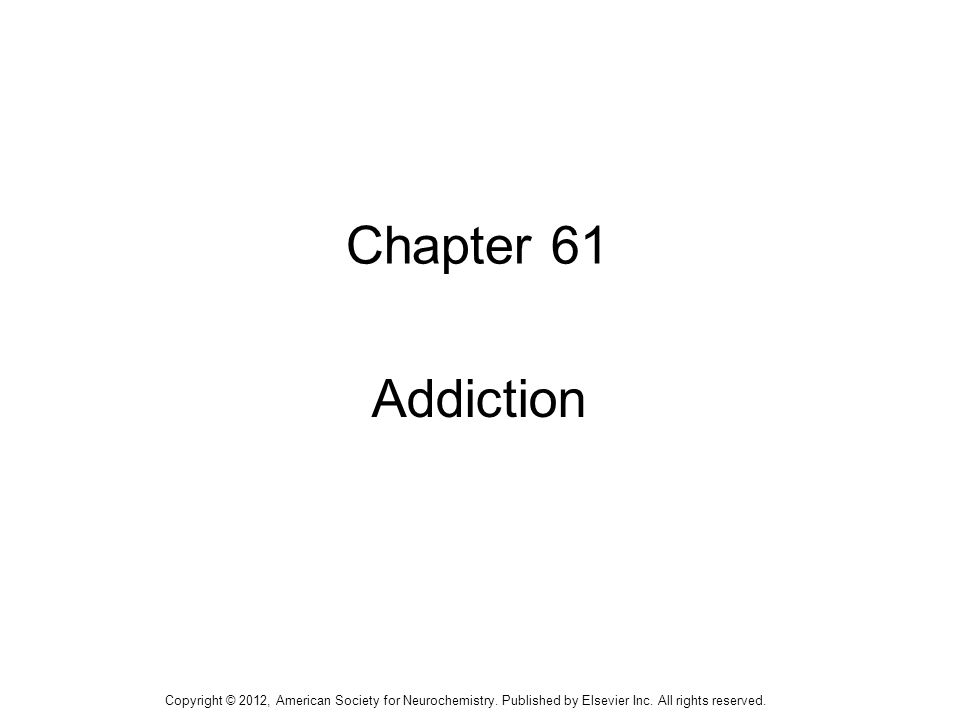 1 Chapter 61 Addiction Copyright © 2012, American Society for Neurochemistry.
