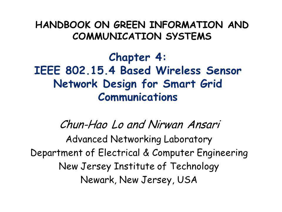 Chapter 4: IEEE 802.15.4 Based Wireless Sensor Network Design for Smart Grid Communications Chun-Hao Lo and Nirwan Ansari Advanced Networking Laborato