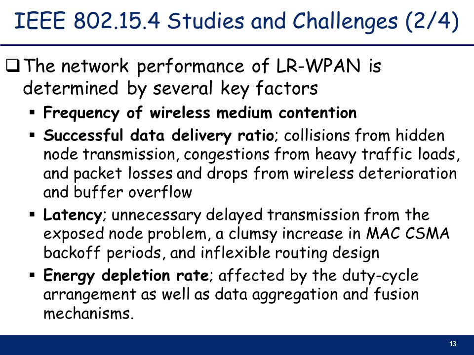 13 IEEE 802.15.4 Studies and Challenges (2/4) The network performance of LR-WPAN is determined by several key factors Frequency of wireless medium con