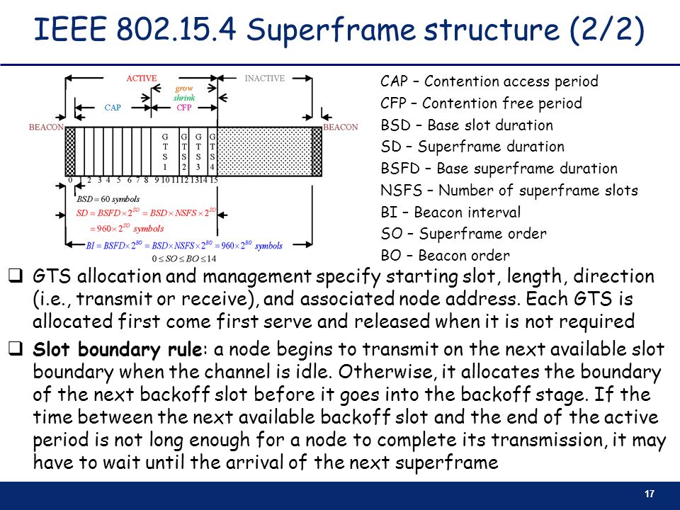 17 IEEE 802.15.4 Superframe structure (2/2) GTS allocation and management specify starting slot, length, direction (i.e., transmit or receive), and as
