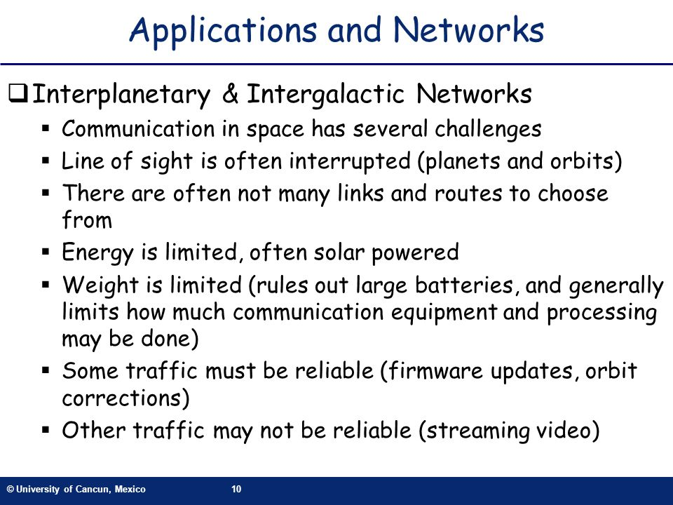© University of Cancun, Mexico10 Applications and Networks Interplanetary & Intergalactic Networks Communication in space has several challenges Line