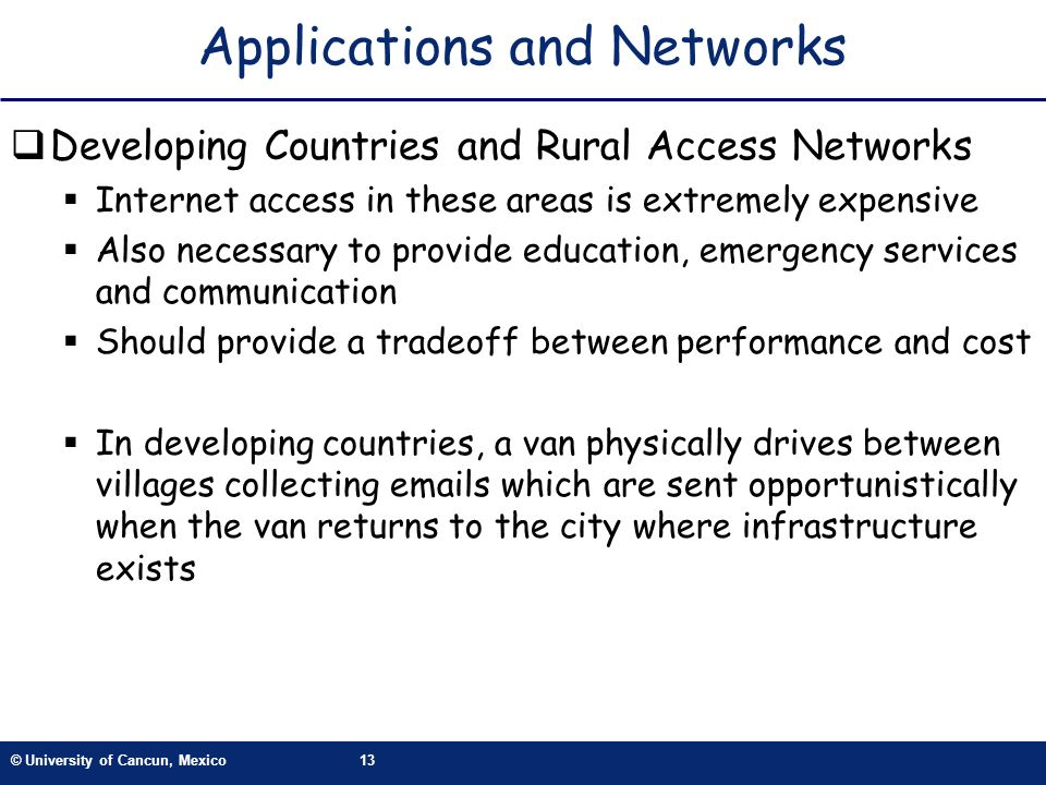 © University of Cancun, Mexico13 Applications and Networks Developing Countries and Rural Access Networks Internet access in these areas is extremely
