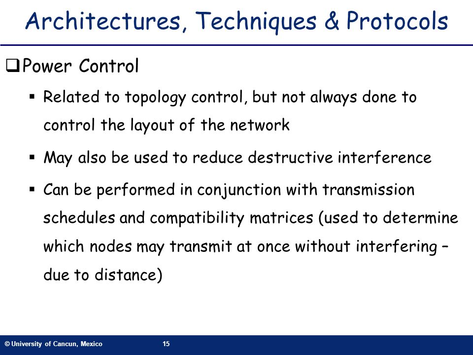 © University of Cancun, Mexico15 Architectures, Techniques & Protocols Power Control Related to topology control, but not always done to control the l