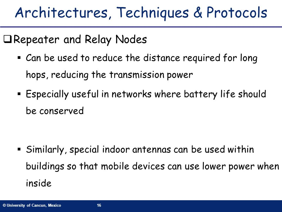 © University of Cancun, Mexico16 Architectures, Techniques & Protocols Repeater and Relay Nodes Can be used to reduce the distance required for long h