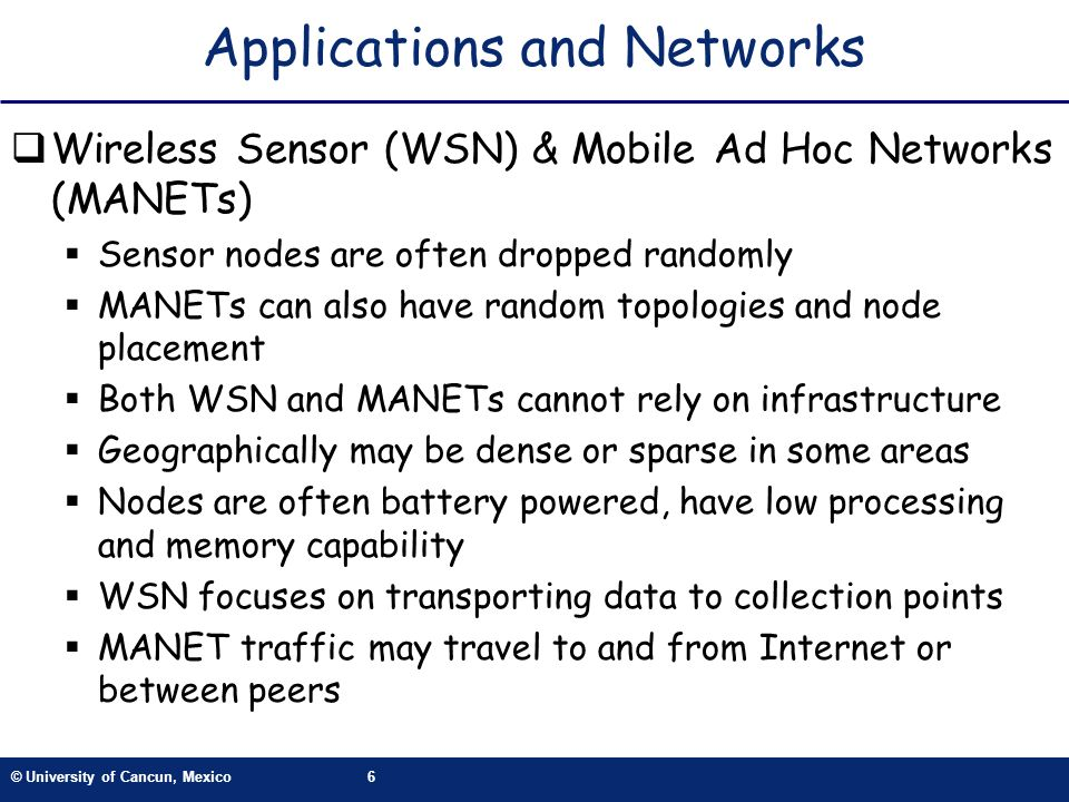 © University of Cancun, Mexico6 Applications and Networks Wireless Sensor (WSN) & Mobile Ad Hoc Networks (MANETs) Sensor nodes are often dropped rando