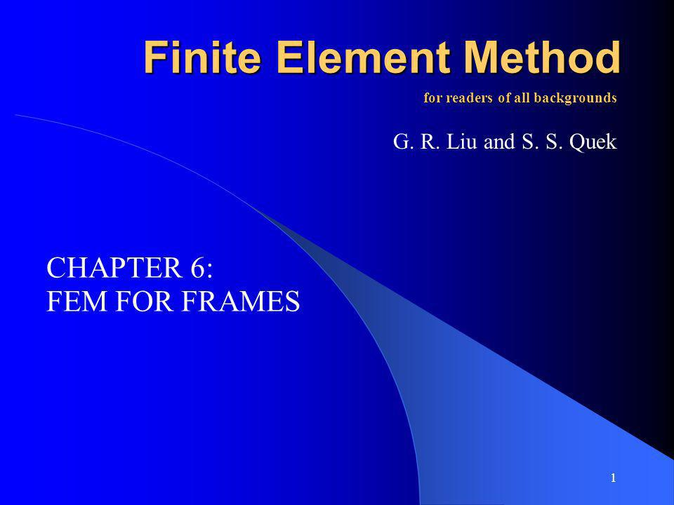 1 Finite Element Method FEM FOR FRAMES for readers of all backgrounds G. R. Liu and S. S. Quek CHAPTER 6: