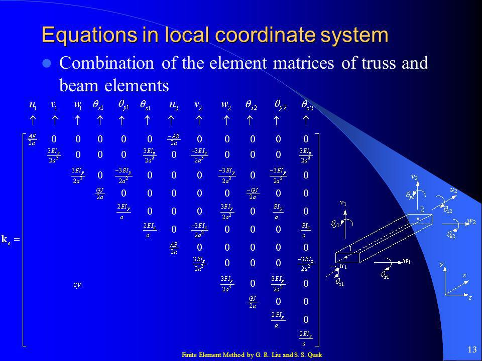 Finite Element Method by G. R. Liu and S. S. Quek 13 Equations in local coordinate system Combination of the element matrices of truss and beam elemen