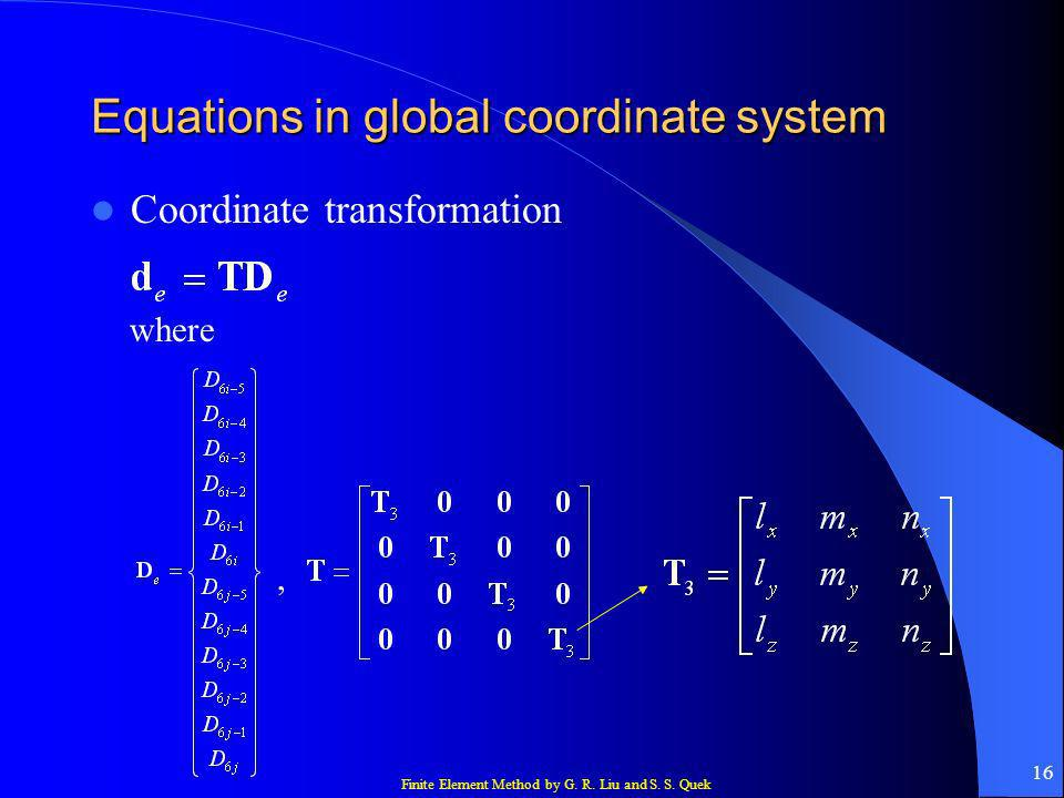Finite Element Method by G. R. Liu and S. S. Quek 16 Equations in global coordinate system Coordinate transformation where,