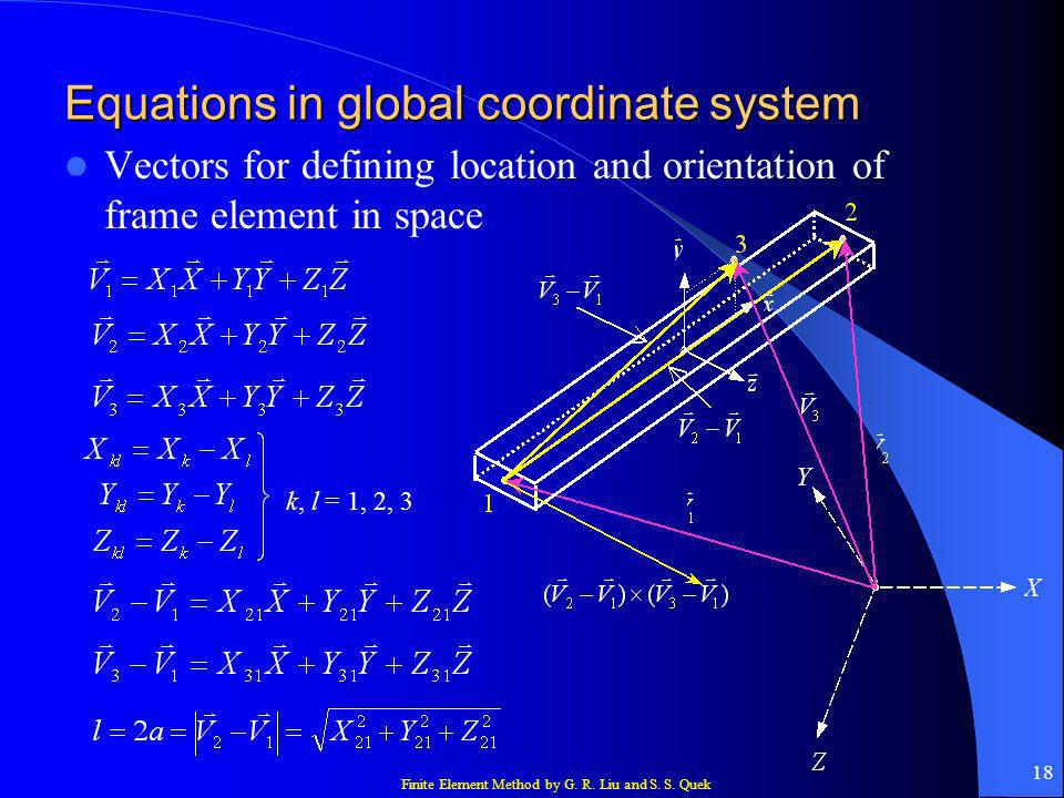 Finite Element Method by G. R. Liu and S. S. Quek 18 Equations in global coordinate system Vectors for defining location and orientation of frame elem