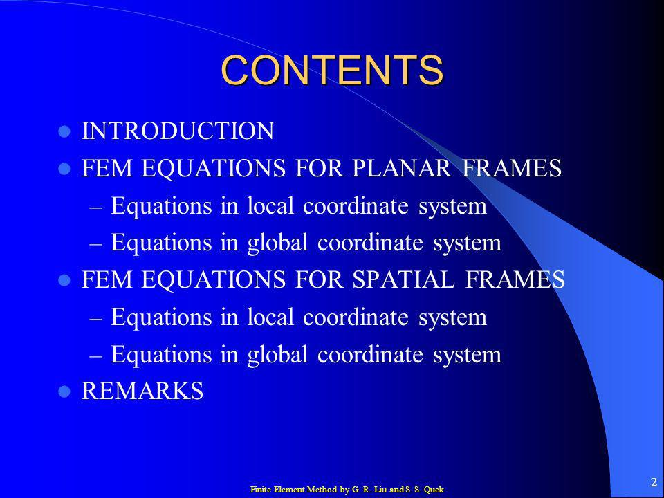 Finite Element Method by G. R. Liu and S. S. Quek 2 CONTENTS INTRODUCTION FEM EQUATIONS FOR PLANAR FRAMES – Equations in local coordinate system – Equ