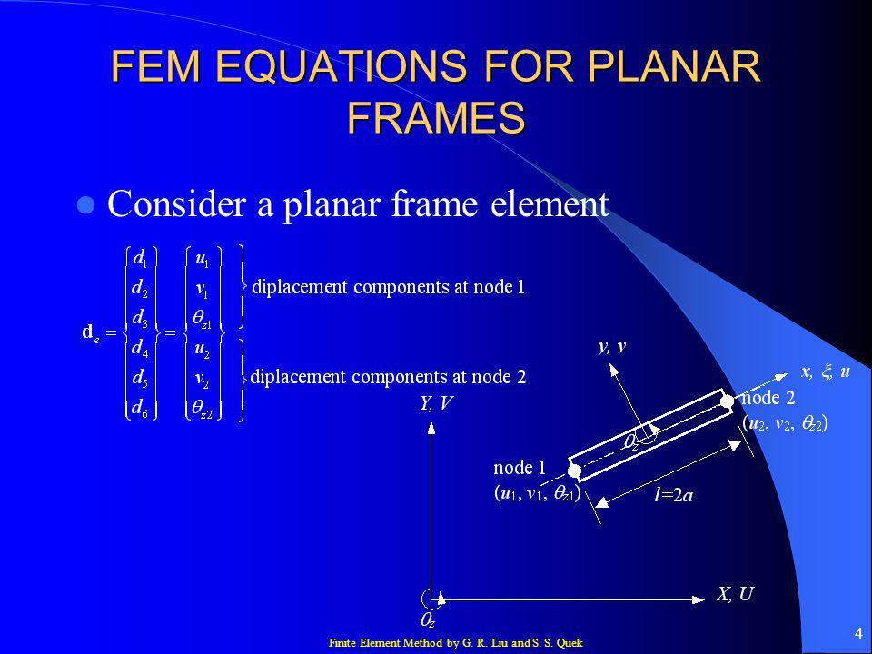 Finite Element Method by G. R. Liu and S. S. Quek 4 FEM EQUATIONS FOR PLANAR FRAMES Consider a planar frame element