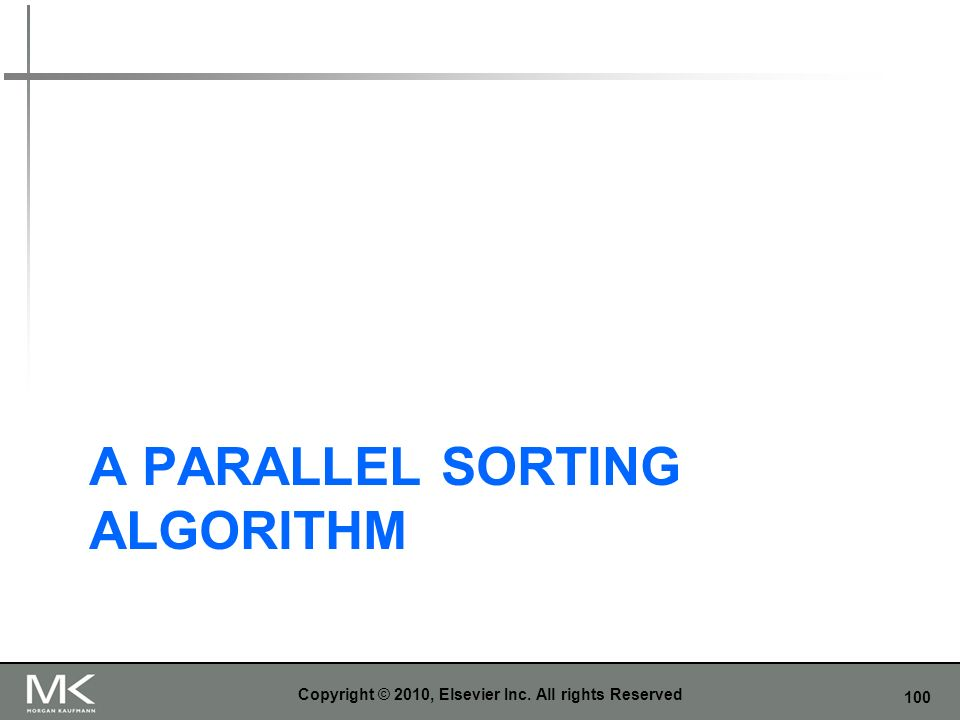 100 A PARALLEL SORTING ALGORITHM Copyright © 2010, Elsevier Inc. All rights Reserved