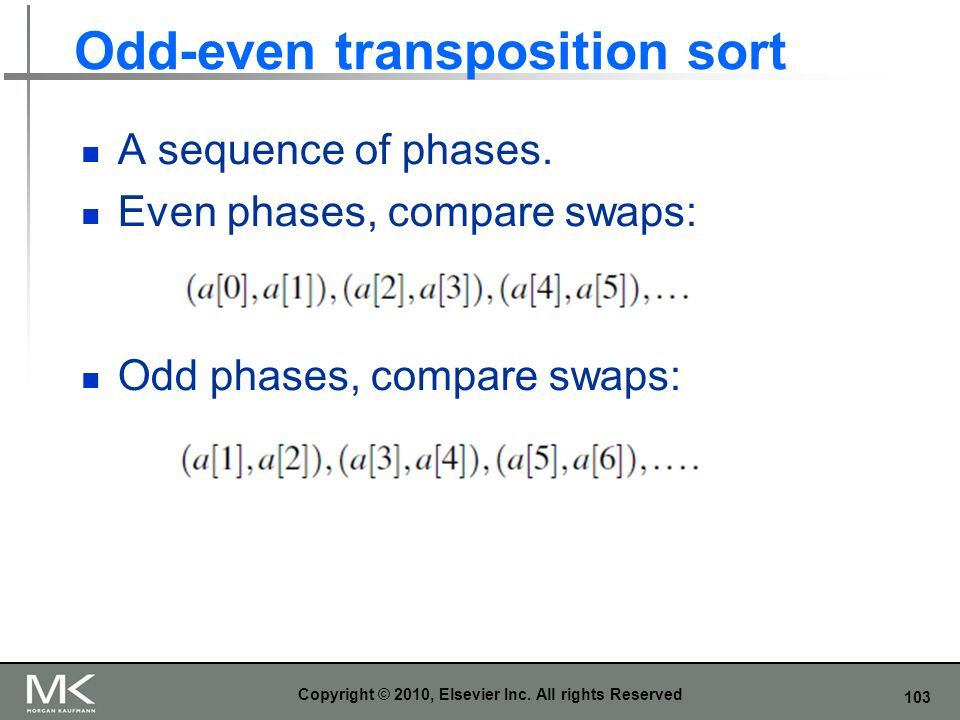 103 Odd-even transposition sort A sequence of phases. Even phases, compare swaps: Odd phases, compare swaps: Copyright © 2010, Elsevier Inc. All right