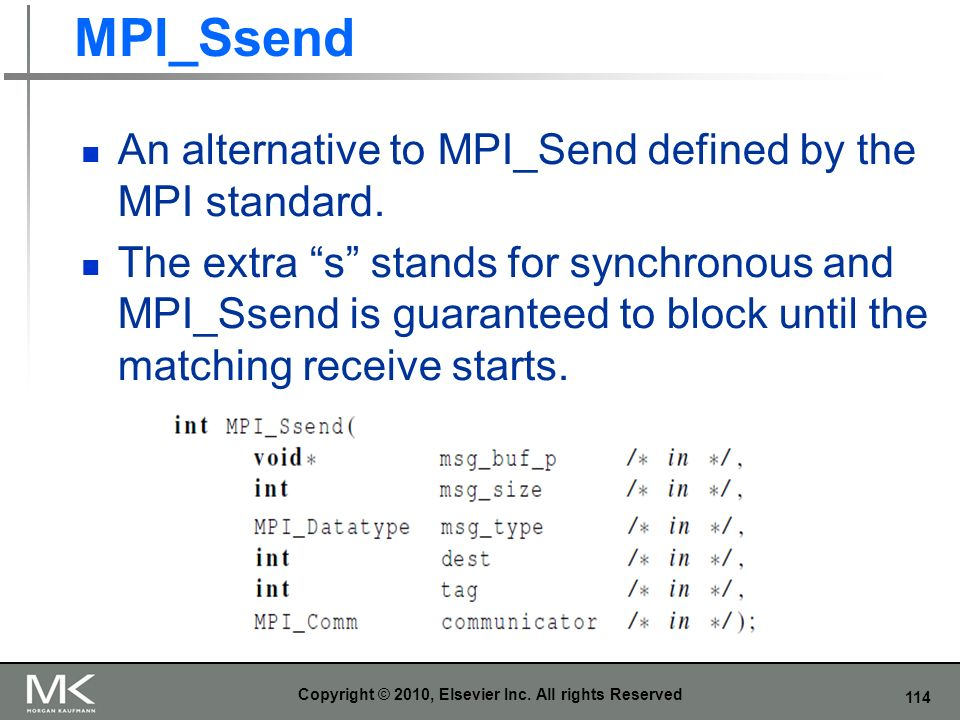 114 MPI_Ssend An alternative to MPI_Send defined by the MPI standard. The extra s stands for synchronous and MPI_Ssend is guaranteed to block until th