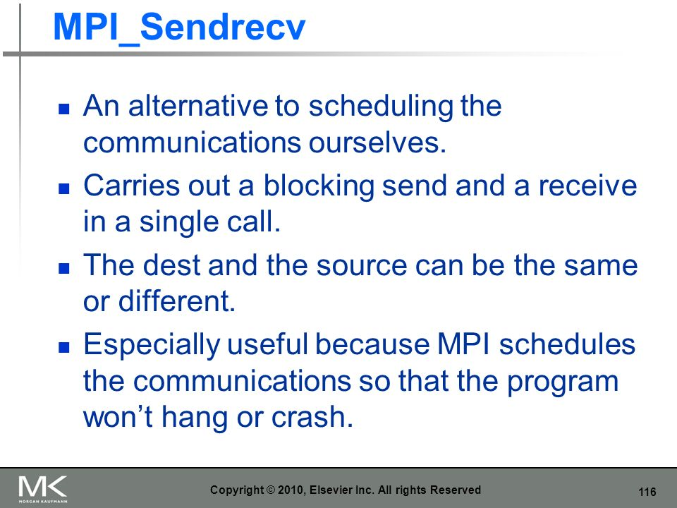 116 MPI_Sendrecv An alternative to scheduling the communications ourselves. Carries out a blocking send and a receive in a single call. The dest and t