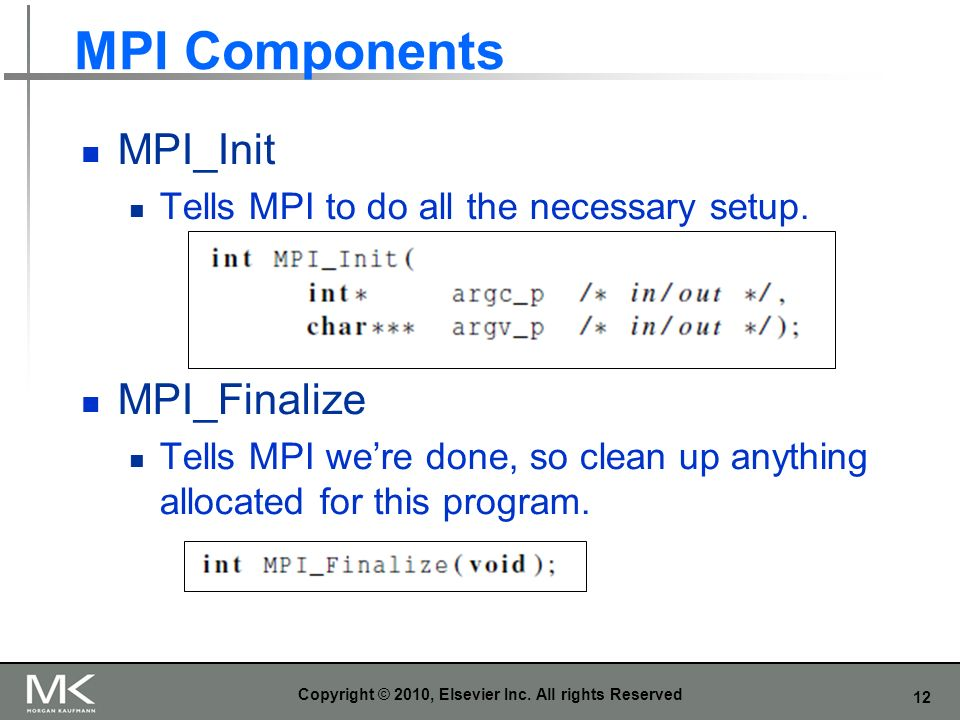 12 MPI Components MPI_Init Tells MPI to do all the necessary setup. MPI_Finalize Tells MPI were done, so clean up anything allocated for this program.