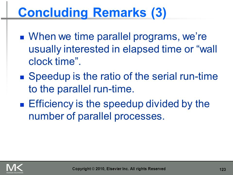 123 Concluding Remarks (3) When we time parallel programs, were usually interested in elapsed time or wall clock time. Speedup is the ratio of the ser
