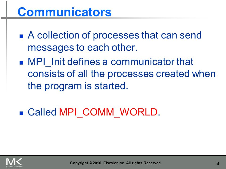 14 Communicators A collection of processes that can send messages to each other. MPI_Init defines a communicator that consists of all the processes cr