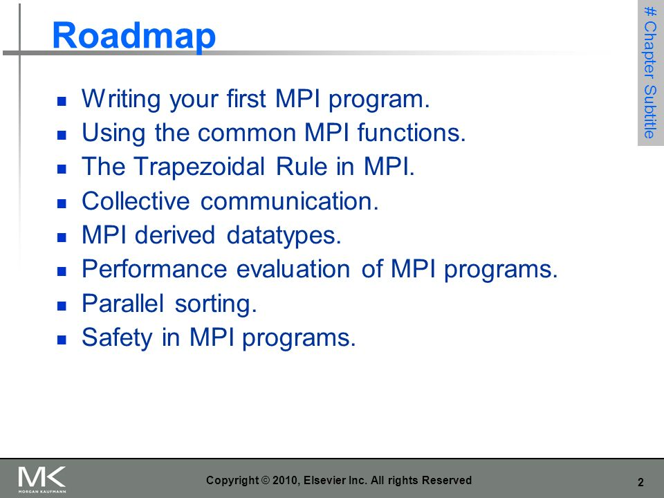 2 Copyright © 2010, Elsevier Inc. All rights Reserved Roadmap Writing your first MPI program. Using the common MPI functions. The Trapezoidal Rule in