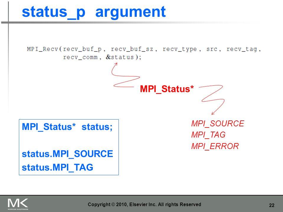22 status_p argument Copyright © 2010, Elsevier Inc. All rights Reserved MPI_SOURCE MPI_TAG MPI_ERROR MPI_Status* MPI_Status* status; status.MPI_SOURC