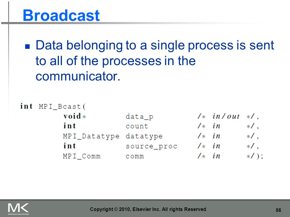 56 Broadcast Data belonging to a single process is sent to all of the processes in the communicator. Copyright © 2010, Elsevier Inc. All rights Reserv