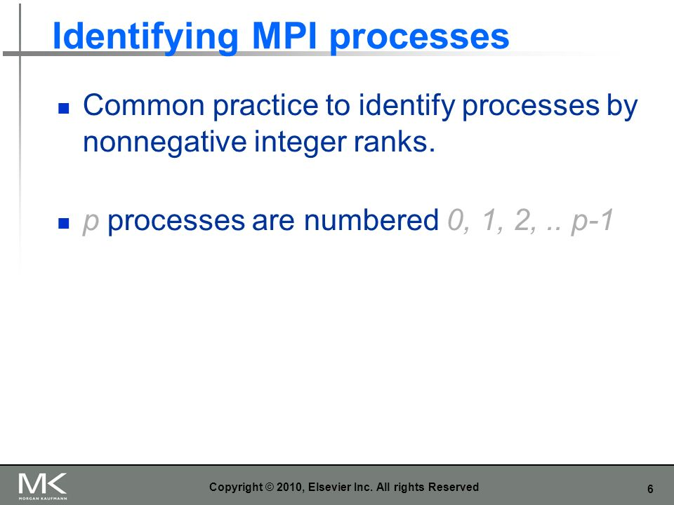 6 Identifying MPI processes Common practice to identify processes by nonnegative integer ranks. p processes are numbered 0, 1, 2,.. p-1 Copyright © 20