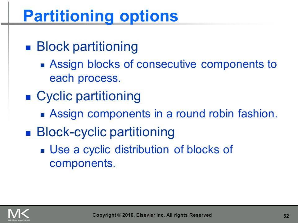 62 Partitioning options Block partitioning Assign blocks of consecutive components to each process. Cyclic partitioning Assign components in a round r