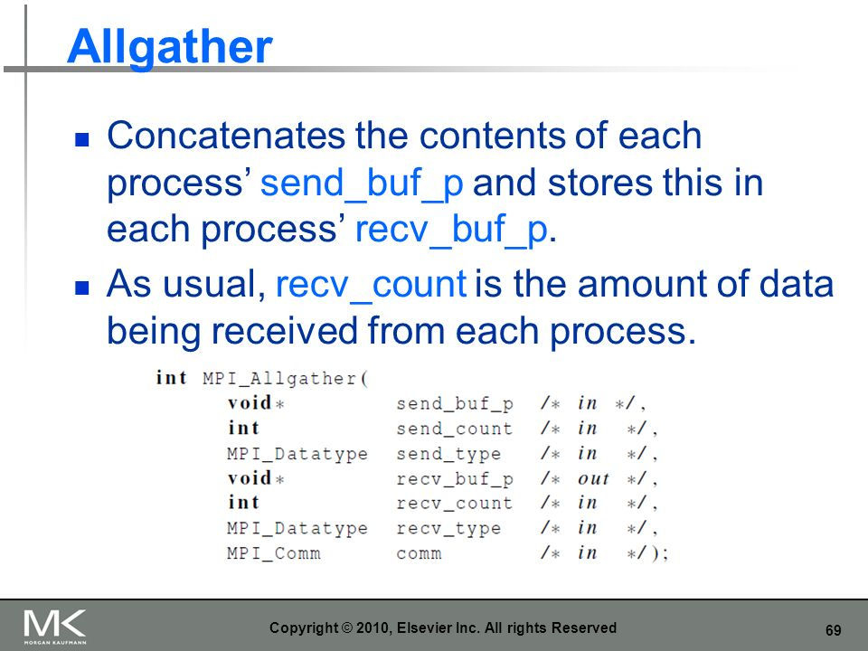 69 Allgather Concatenates the contents of each process send_buf_p and stores this in each process recv_buf_p. As usual, recv_count is the amount of da