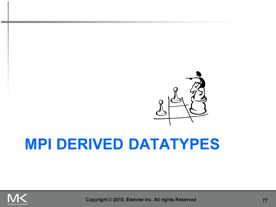 77 MPI DERIVED DATATYPES Copyright © 2010, Elsevier Inc. All rights Reserved