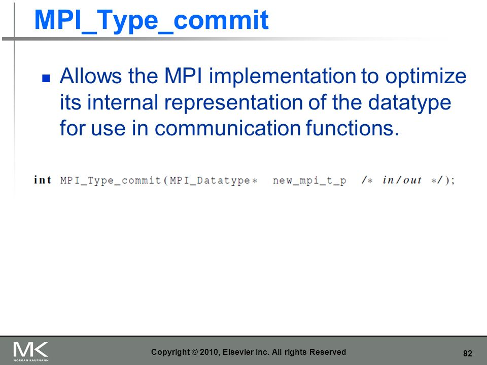 82 MPI_Type_commit Allows the MPI implementation to optimize its internal representation of the datatype for use in communication functions. Copyright