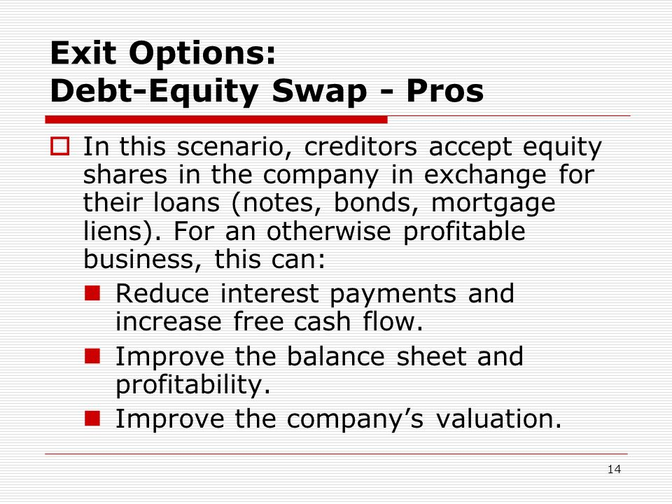 14 Exit Options: Debt-Equity Swap - Pros In this scenario, creditors accept equity shares in the company in exchange for their loans (notes, bonds, mo