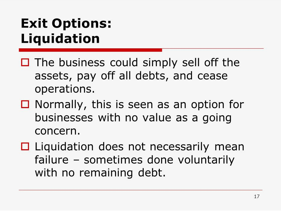 17 Exit Options: Liquidation The business could simply sell off the assets, pay off all debts, and cease operations. Normally, this is seen as an opti