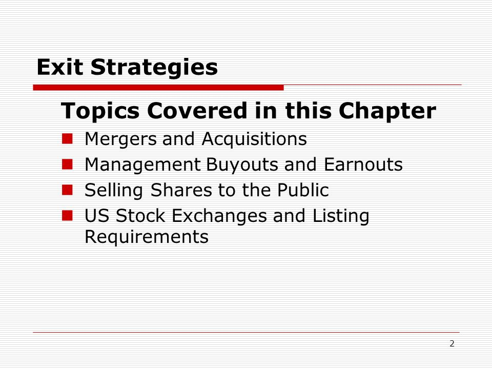 2 Exit Strategies Topics Covered in this Chapter Mergers and Acquisitions Management Buyouts and Earnouts Selling Shares to the Public US Stock Exchan