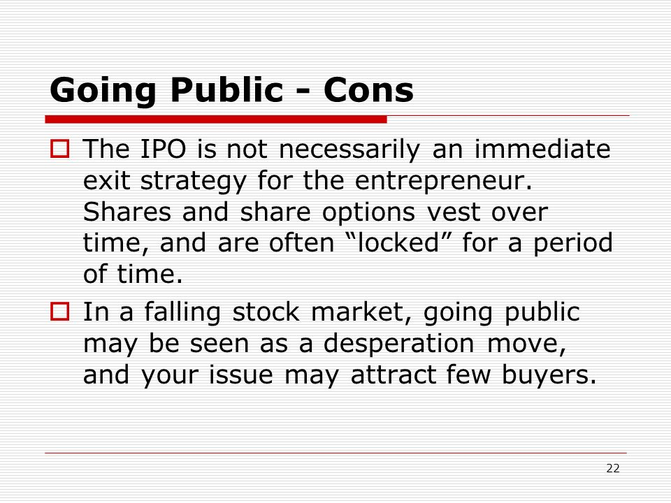 22 Going Public - Cons The IPO is not necessarily an immediate exit strategy for the entrepreneur. Shares and share options vest over time, and are of
