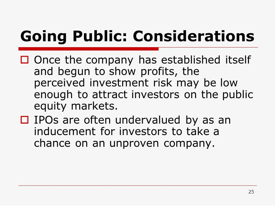 25 Going Public: Considerations Once the company has established itself and begun to show profits, the perceived investment risk may be low enough to