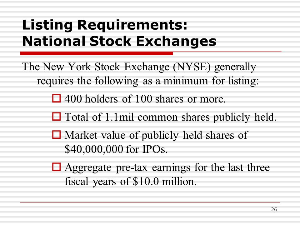 26 Listing Requirements: National Stock Exchanges The New York Stock Exchange (NYSE) generally requires the following as a minimum for listing: 400 ho